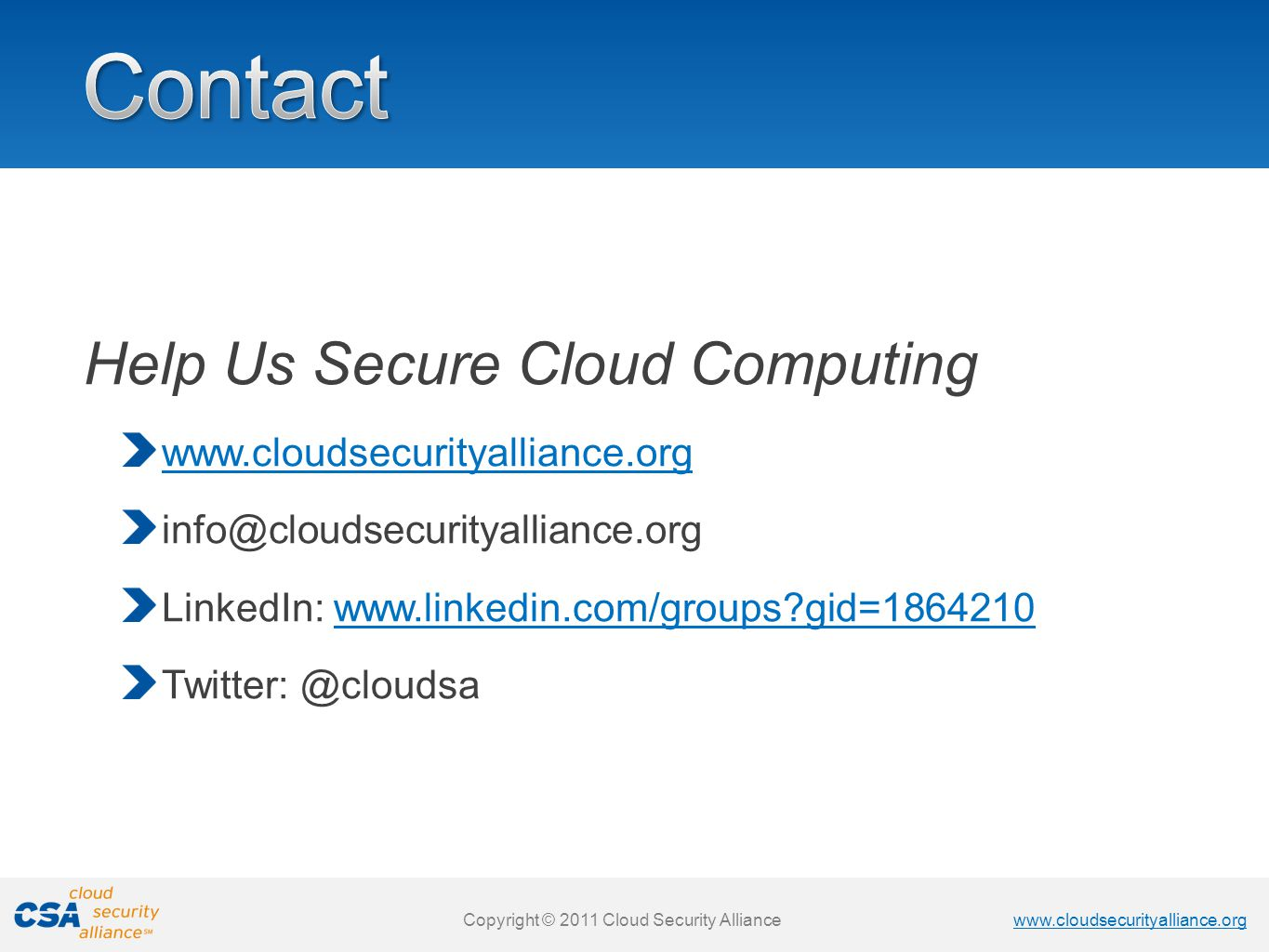 www.cloudsecurityalliance.org Copyright © 2011 Cloud Security Alliance www.cloudsecurityalliance.org Copyright © 2011 Cloud Security Alliance Help Us Secure Cloud Computing www.cloudsecurityalliance.org info@cloudsecurityalliance.org LinkedIn: www.linkedin.com/groups gid=1864210www.linkedin.com/groups gid=1864210 Twitter: @cloudsa