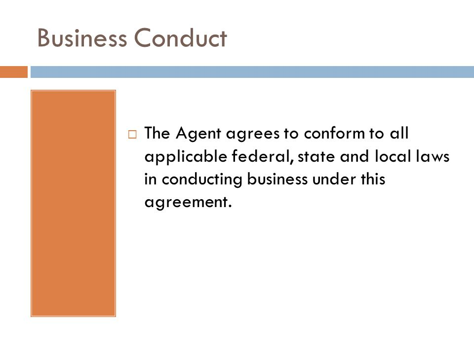 Business Conduct  The Agent agrees to conform to all applicable federal, state and local laws in conducting business under this agreement.
