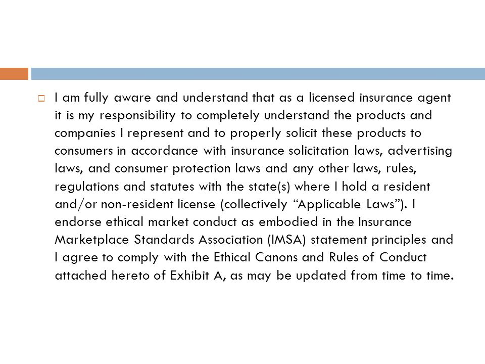  I am fully aware and understand that as a licensed insurance agent it is my responsibility to completely understand the products and companies I represent and to properly solicit these products to consumers in accordance with insurance solicitation laws, advertising laws, and consumer protection laws and any other laws, rules, regulations and statutes with the state(s) where I hold a resident and/or non-resident license (collectively Applicable Laws ).