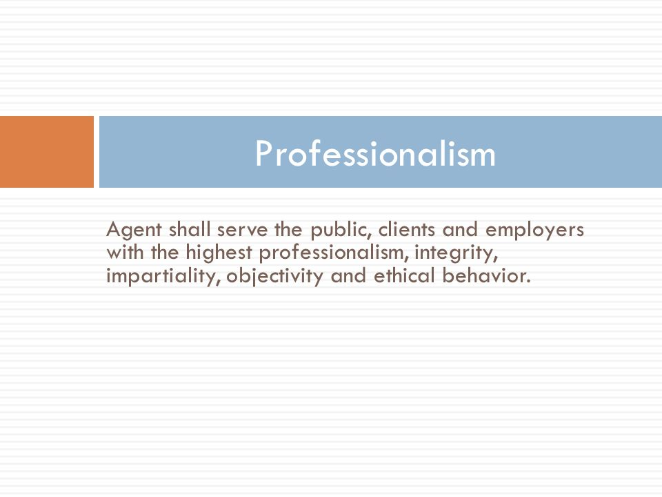 Agent shall serve the public, clients and employers with the highest professionalism, integrity, impartiality, objectivity and ethical behavior.