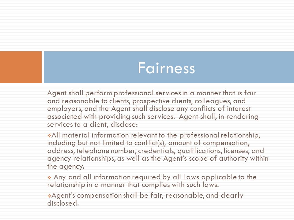 Agent shall perform professional services in a manner that is fair and reasonable to clients, prospective clients, colleagues, and employers, and the Agent shall disclose any conflicts of interest associated with providing such services.