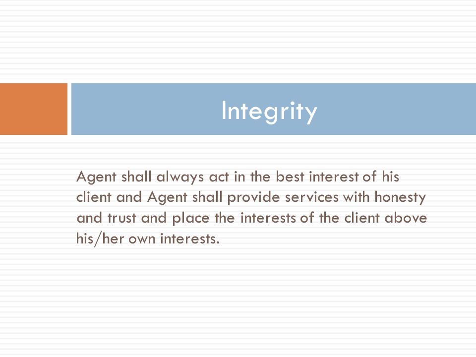 Agent shall always act in the best interest of his client and Agent shall provide services with honesty and trust and place the interests of the client above his/her own interests.