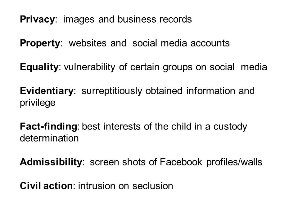 Privacy: images and business records Property: websites and social media accounts Equality: vulnerability of certain groups on social media Evidentiary: surreptitiously obtained information and privilege Fact-finding: best interests of the child in a custody determination Admissibility: screen shots of Facebook profiles/walls Civil action: intrusion on seclusion