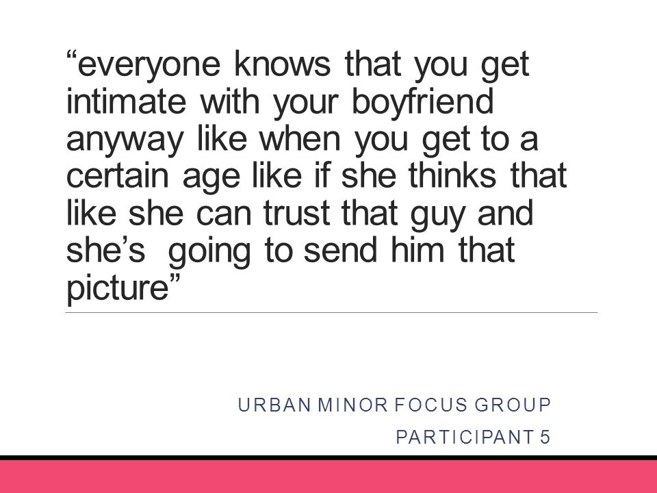 everyone knows that you get intimate with your boyfriend anyway like when you get to a certain age like if she thinks that like she can trust that guy and she's going to send him that picture URBAN MINOR FOCUS GROUP PARTICIPANT 5