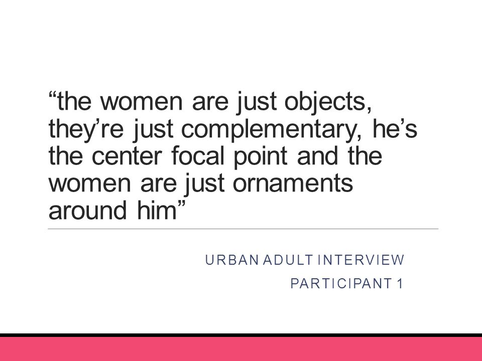 the women are just objects, they're just complementary, he's the center focal point and the women are just ornaments around him URBAN ADULT INTERVIEW PARTICIPANT 1