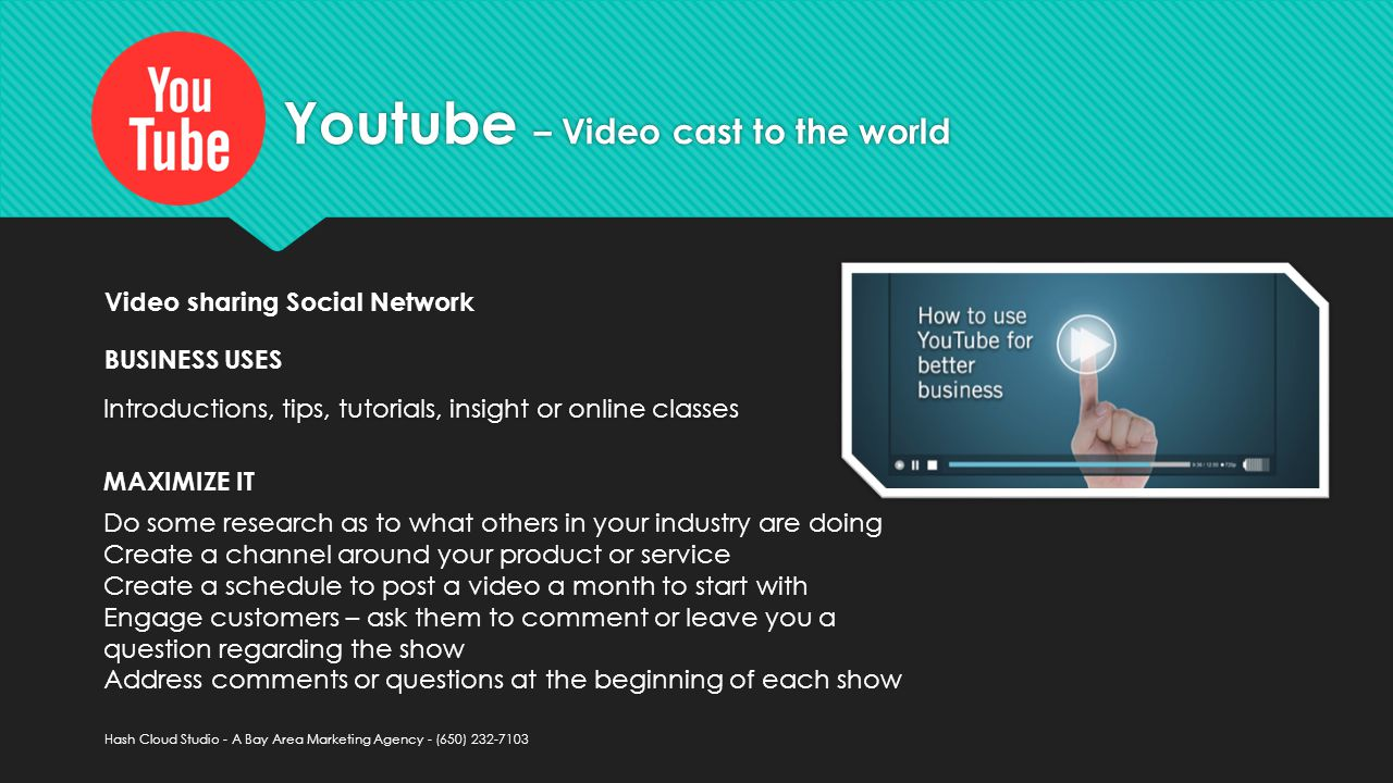 Youtube – Video cast to the world Introductions, tips, tutorials, insight or online classes Do some research as to what others in your industry are doing Create a channel around your product or service Create a schedule to post a video a month to start with Engage customers – ask them to comment or leave you a question regarding the show Address comments or questions at the beginning of each show MAXIMIZE IT Video sharing Social Network BUSINESS USES Hash Cloud Studio - A Bay Area Marketing Agency - (650)