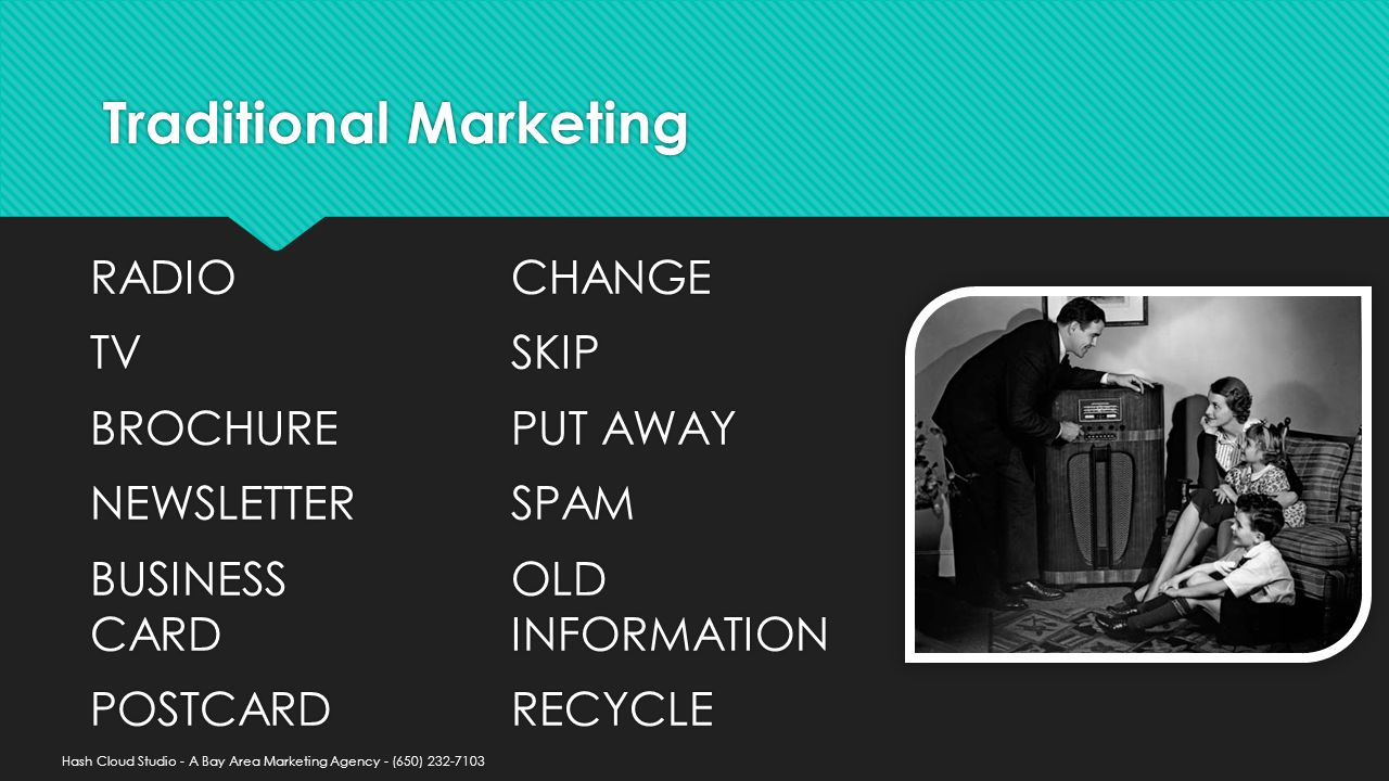 Traditional Marketing RADIO TV BROCHURE NEWSLETTER BUSINESS CARD POSTCARD RADIO TV BROCHURE NEWSLETTER BUSINESS CARD POSTCARD CHANGE SKIP PUT AWAY SPAM OLD INFORMATION RECYCLE CHANGE SKIP PUT AWAY SPAM OLD INFORMATION RECYCLE Hash Cloud Studio - A Bay Area Marketing Agency - (650)