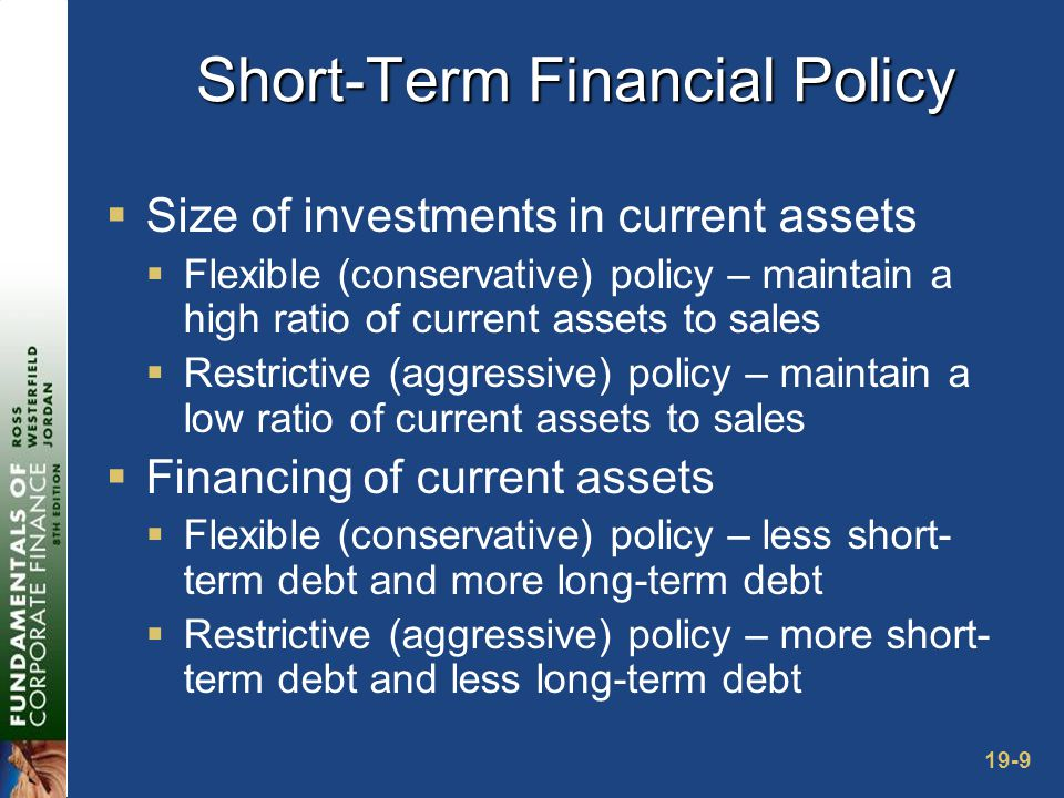 19-9 Short-Term Financial Policy  Size of investments in current assets  Flexible (conservative) policy – maintain a high ratio of current assets to sales  Restrictive (aggressive) policy – maintain a low ratio of current assets to sales  Financing of current assets  Flexible (conservative) policy – less short- term debt and more long-term debt  Restrictive (aggressive) policy – more short- term debt and less long-term debt