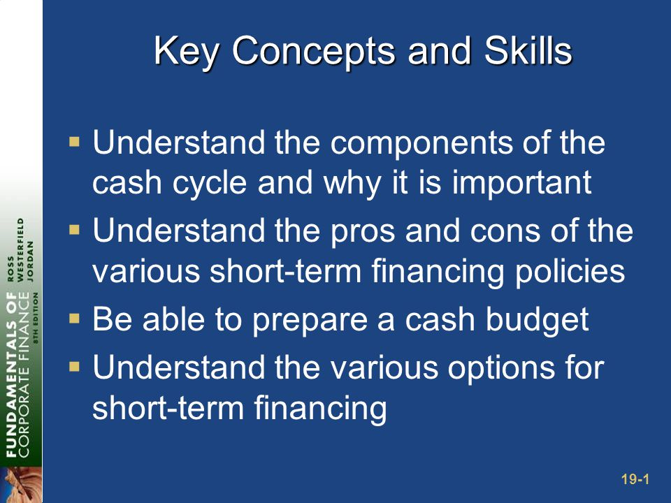 19-1 Key Concepts and Skills  Understand the components of the cash cycle and why it is important  Understand the pros and cons of the various short-term financing policies  Be able to prepare a cash budget  Understand the various options for short-term financing