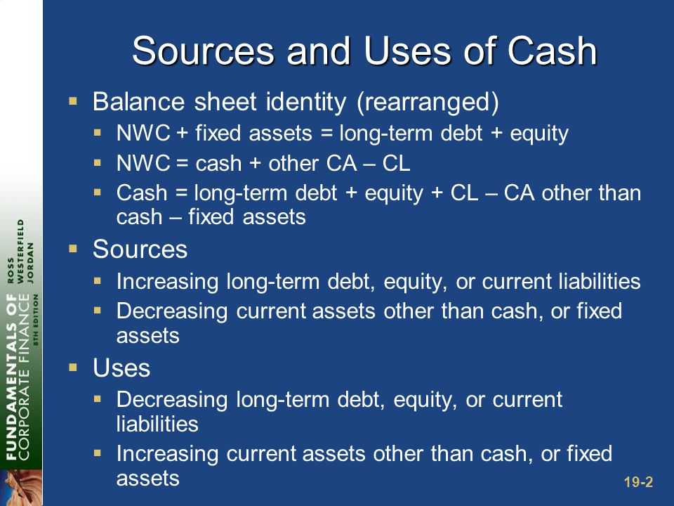 19-2 Sources and Uses of Cash  Balance sheet identity (rearranged)  NWC + fixed assets = long-term debt + equity  NWC = cash + other CA – CL  Cash = long-term debt + equity + CL – CA other than cash – fixed assets  Sources  Increasing long-term debt, equity, or current liabilities  Decreasing current assets other than cash, or fixed assets  Uses  Decreasing long-term debt, equity, or current liabilities  Increasing current assets other than cash, or fixed assets