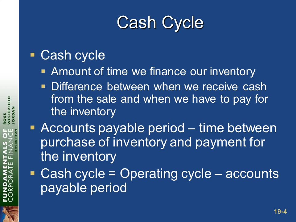 19-4 Cash Cycle  Cash cycle  Amount of time we finance our inventory  Difference between when we receive cash from the sale and when we have to pay for the inventory  Accounts payable period – time between purchase of inventory and payment for the inventory  Cash cycle = Operating cycle – accounts payable period