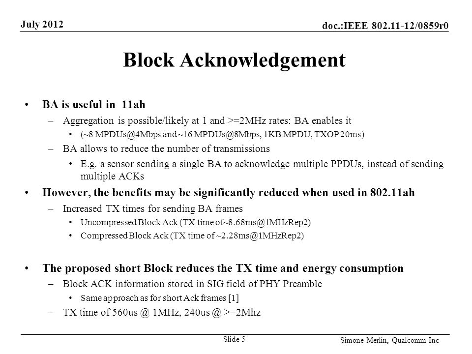 doc.:IEEE /0859r0 July 2012 Simone Merlin, Qualcomm Inc Block Acknowledgement BA is useful in 11ah –Aggregation is possible/likely at 1 and >=2MHz rates: BA enables it (~8 and ~16 1KB MPDU, TXOP 20ms) –BA allows to reduce the number of transmissions E.g.