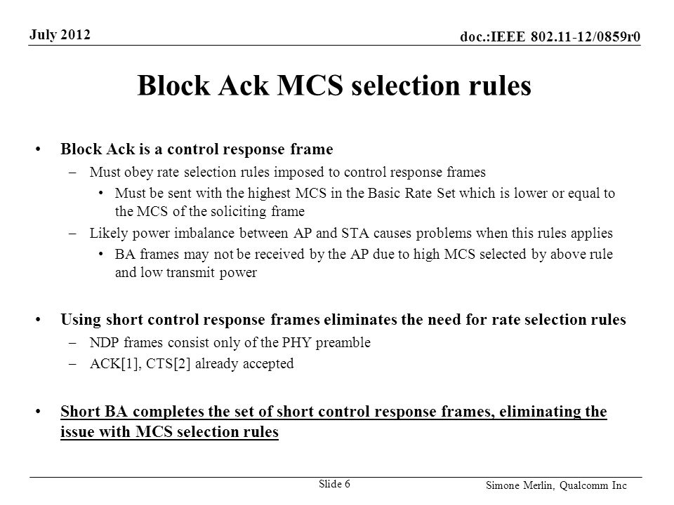 doc.:IEEE /0859r0 July 2012 Simone Merlin, Qualcomm Inc Block Ack MCS selection rules Block Ack is a control response frame –Must obey rate selection rules imposed to control response frames Must be sent with the highest MCS in the Basic Rate Set which is lower or equal to the MCS of the soliciting frame –Likely power imbalance between AP and STA causes problems when this rules applies BA frames may not be received by the AP due to high MCS selected by above rule and low transmit power Using short control response frames eliminates the need for rate selection rules –NDP frames consist only of the PHY preamble –ACK[1], CTS[2] already accepted Short BA completes the set of short control response frames, eliminating the issue with MCS selection rules Slide 6