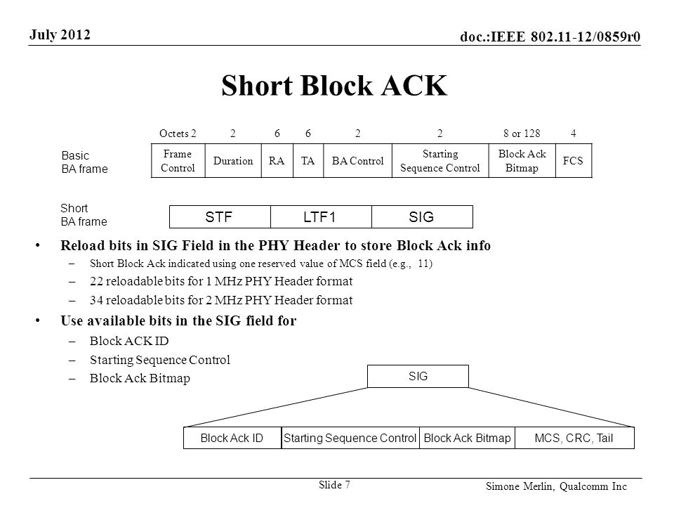 doc.:IEEE /0859r0 July 2012 Simone Merlin, Qualcomm Inc Short Block ACK Reload bits in SIG Field in the PHY Header to store Block Ack info –Short Block Ack indicated using one reserved value of MCS field (e.g., 11) –22 reloadable bits for 1 MHz PHY Header format –34 reloadable bits for 2 MHz PHY Header format Use available bits in the SIG field for –Block ACK ID –Starting Sequence Control –Block Ack Bitmap Slide 7 SIG Starting Sequence ControlBlock Ack BitmapMCS, CRC, TailBlock Ack ID Octets or 1284 Frame Control DurationRATABA Control Starting Sequence Control Block Ack Bitmap FCS Basic BA frame STFLTF1SIG Short BA frame