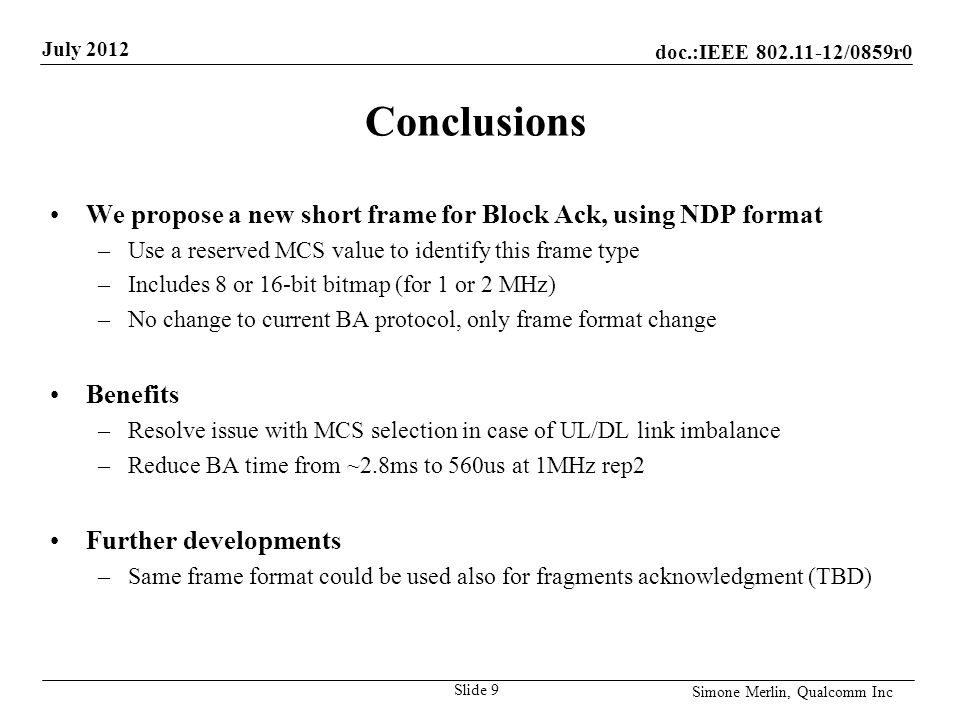 doc.:IEEE /0859r0 July 2012 Simone Merlin, Qualcomm Inc Conclusions We propose a new short frame for Block Ack, using NDP format –Use a reserved MCS value to identify this frame type –Includes 8 or 16-bit bitmap (for 1 or 2 MHz) –No change to current BA protocol, only frame format change Benefits –Resolve issue with MCS selection in case of UL/DL link imbalance –Reduce BA time from ~2.8ms to 560us at 1MHz rep2 Further developments –Same frame format could be used also for fragments acknowledgment (TBD) Slide 9