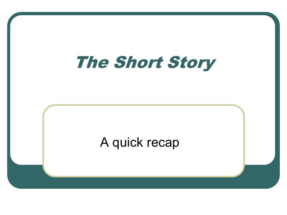 The Short Story A quick recap