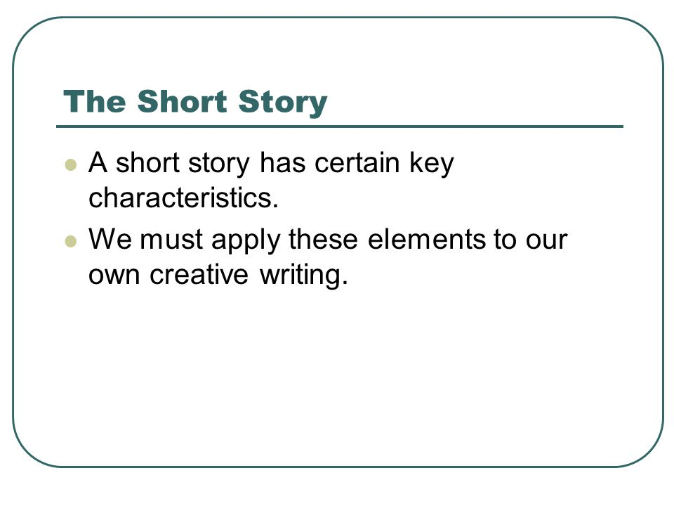 The Short Story A short story has certain key characteristics.