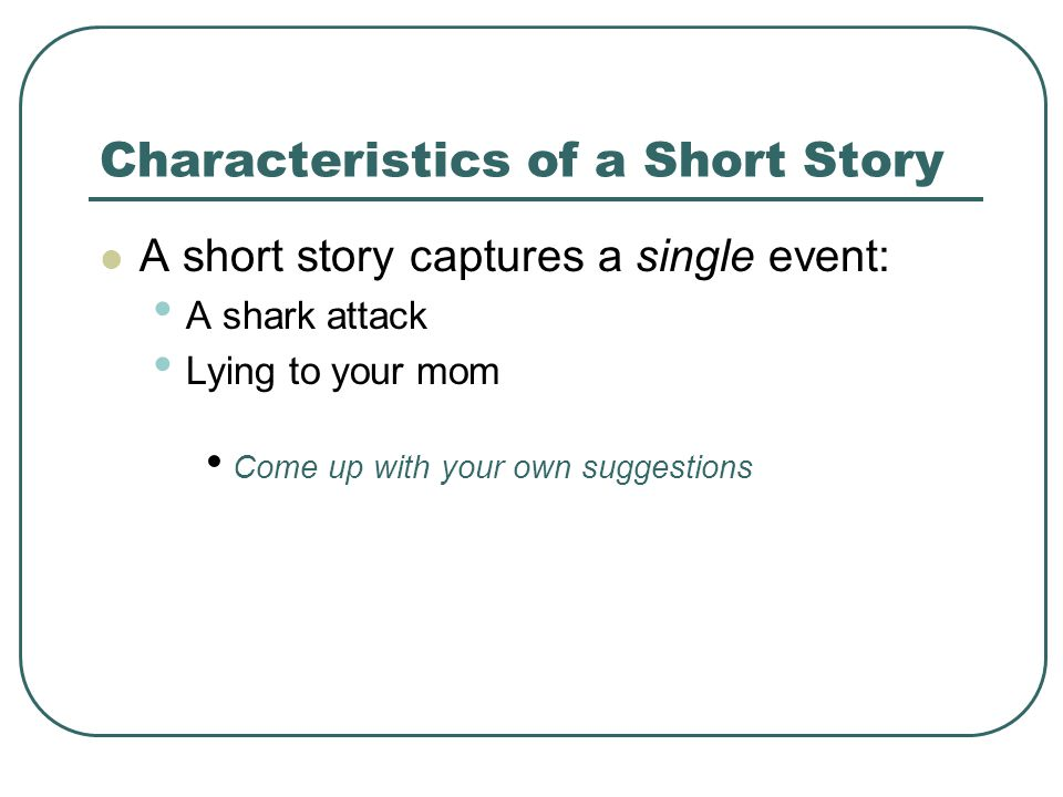 Characteristics of a Short Story A short story captures a single event: A shark attack Lying to your mom Come up with your own suggestions