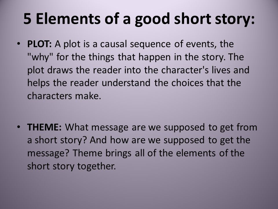 5 Elements of a good short story: PLOT: A plot is a causal sequence of events, the why for the things that happen in the story.