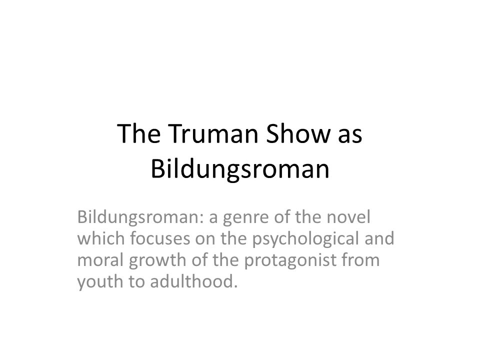 The Truman Show as Bildungsroman Bildungsroman: a genre of the novel which focuses on the psychological and moral growth of the protagonist from youth to adulthood.