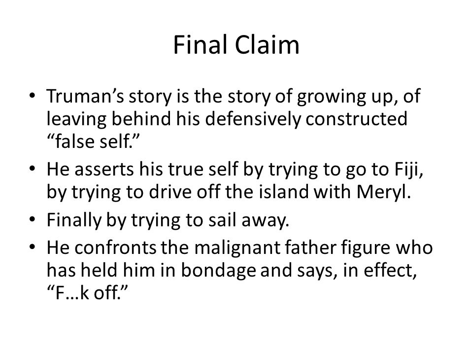 Final Claim Truman's story is the story of growing up, of leaving behind his defensively constructed false self. He asserts his true self by trying to go to Fiji, by trying to drive off the island with Meryl.