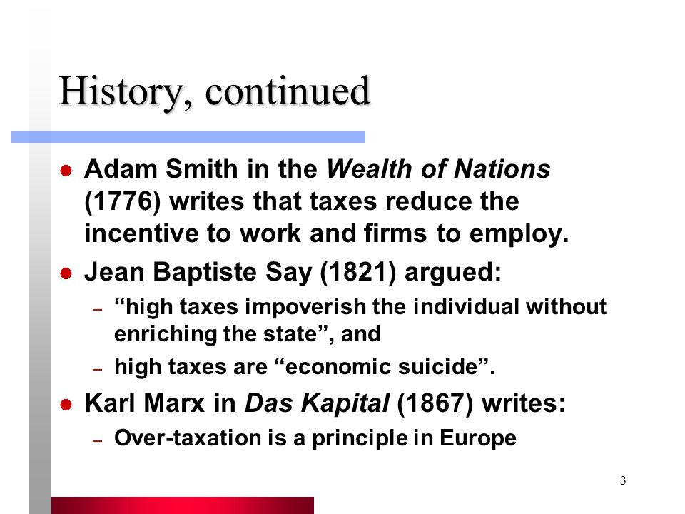 3 History, continued Adam Smith in the Wealth of Nations (1776) writes that taxes reduce the incentive to work and firms to employ.