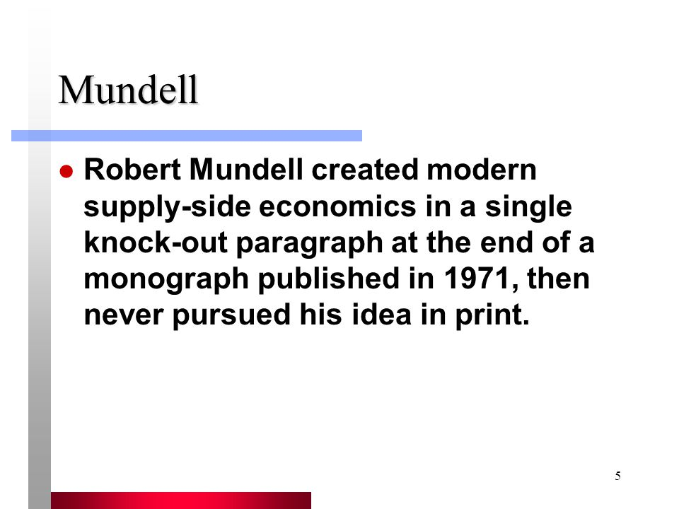 5 Mundell Robert Mundell created modern supply-side economics in a single knock-out paragraph at the end of a monograph published in 1971, then never pursued his idea in print.