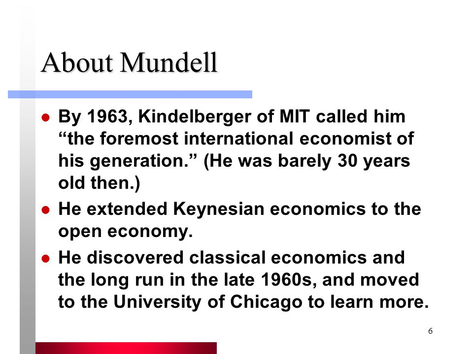 6 About Mundell By 1963, Kindelberger of MIT called him the foremost international economist of his generation. (He was barely 30 years old then.) He extended Keynesian economics to the open economy.