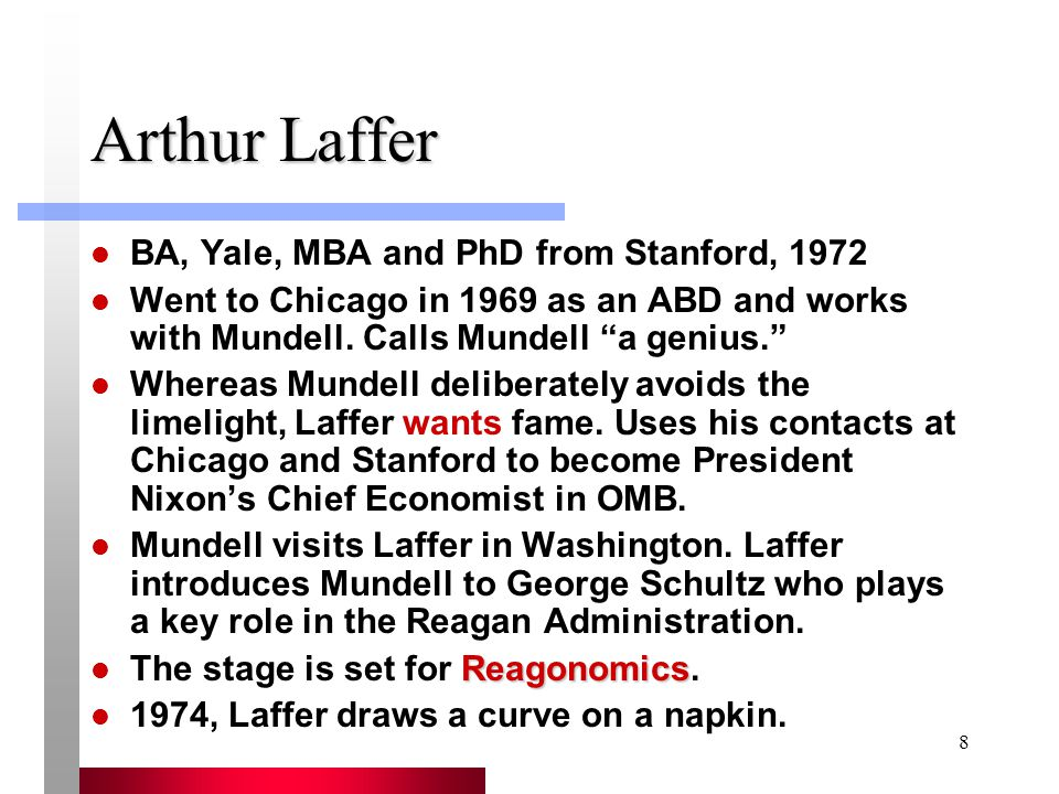 8 Arthur Laffer BA, Yale, MBA and PhD from Stanford, 1972 Went to Chicago in 1969 as an ABD and works with Mundell.