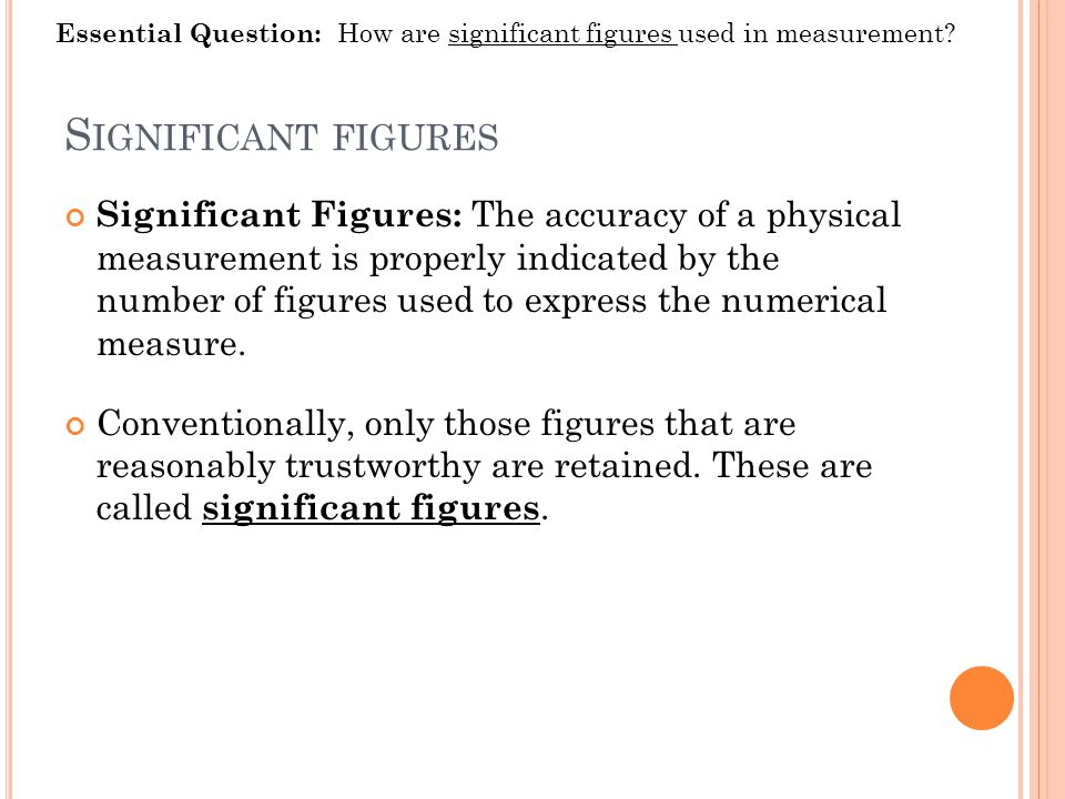 S IGNIFICANT FIGURES Significant Figures: The accuracy of a physical measurement is properly indicated by the number of figures used to express the numerical measure.