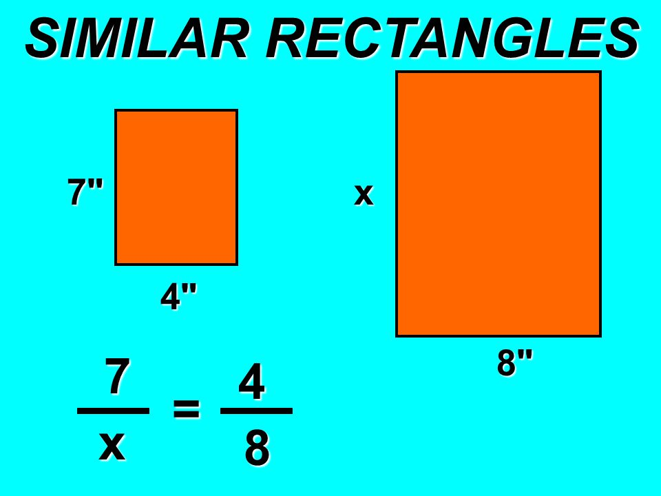 SIMILAR RECTANGLES 7 x 4 x 7 4 x = 8 8