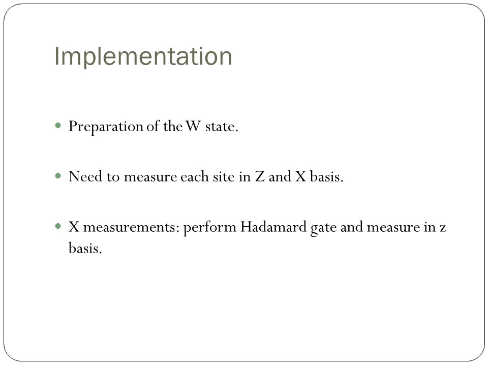 Implementation Preparation of the W state. Need to measure each site in Z and X basis.