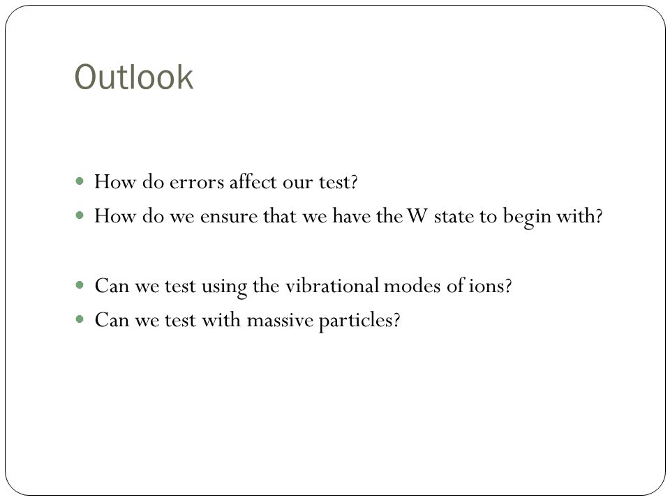 Outlook How do errors affect our test. How do we ensure that we have the W state to begin with.