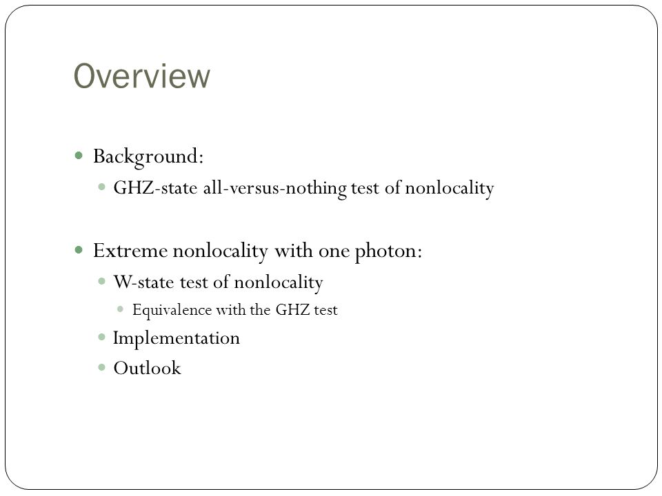 Overview Background: GHZ-state all-versus-nothing test of nonlocality Extreme nonlocality with one photon: W-state test of nonlocality Equivalence with the GHZ test Implementation Outlook