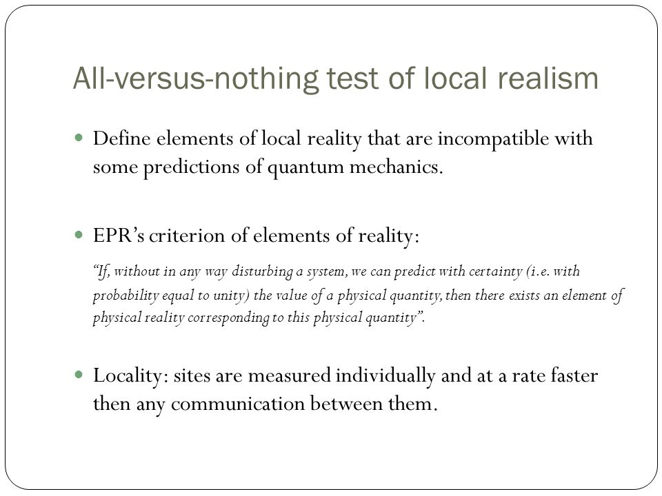 All-versus-nothing test of local realism Define elements of local reality that are incompatible with some predictions of quantum mechanics.