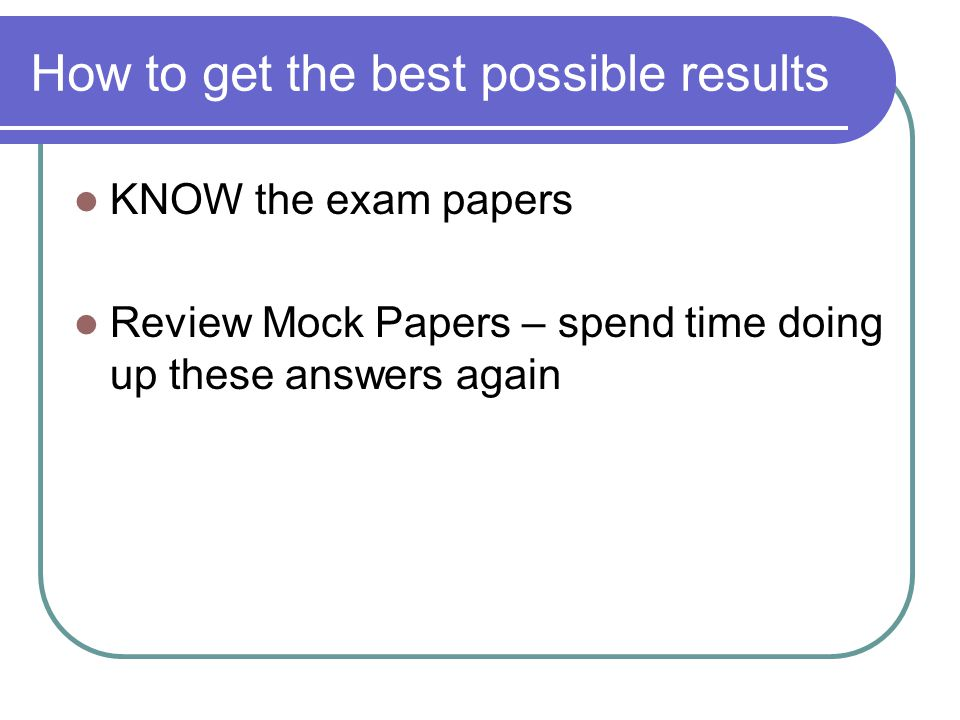 How to get the best possible results KNOW the exam papers Review Mock Papers – spend time doing up these answers again