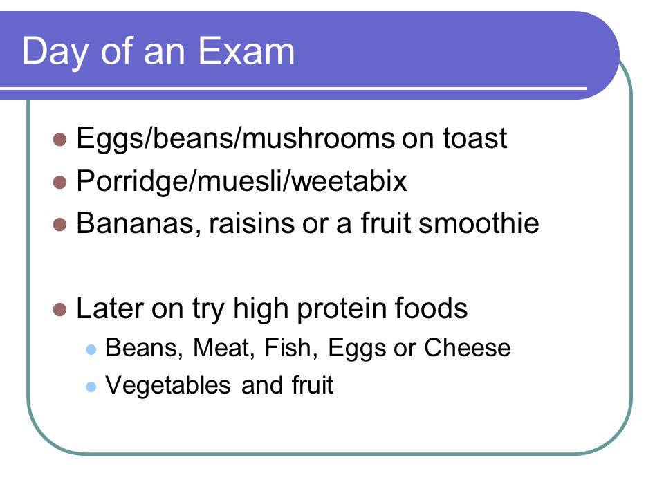 Day of an Exam Eggs/beans/mushrooms on toast Porridge/muesli/weetabix Bananas, raisins or a fruit smoothie Later on try high protein foods Beans, Meat, Fish, Eggs or Cheese Vegetables and fruit