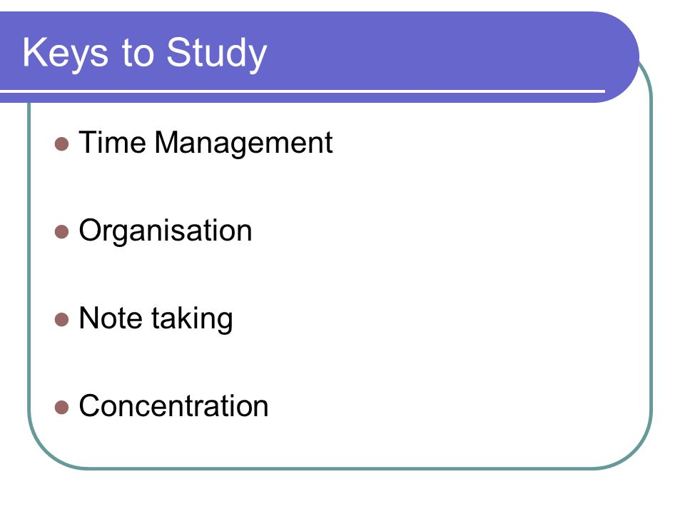 Keys to Study Time Management Organisation Note taking Concentration