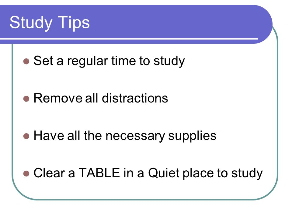 Study Tips Set a regular time to study Remove all distractions Have all the necessary supplies Clear a TABLE in a Quiet place to study
