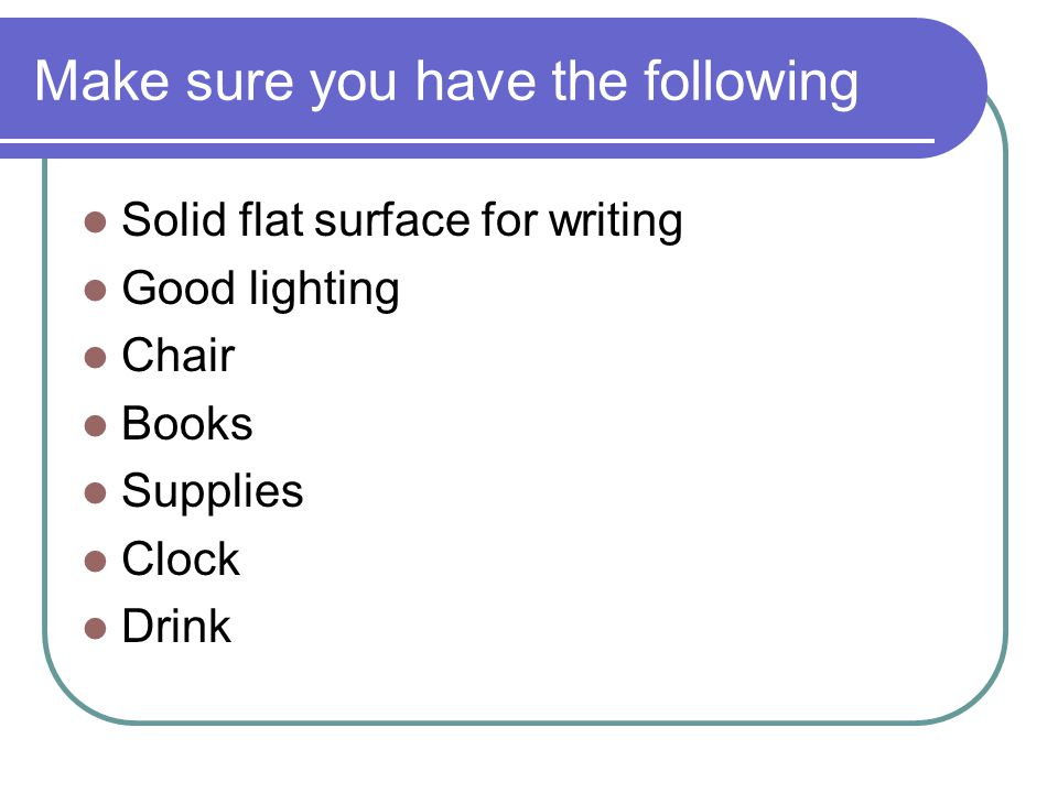 Make sure you have the following Solid flat surface for writing Good lighting Chair Books Supplies Clock Drink
