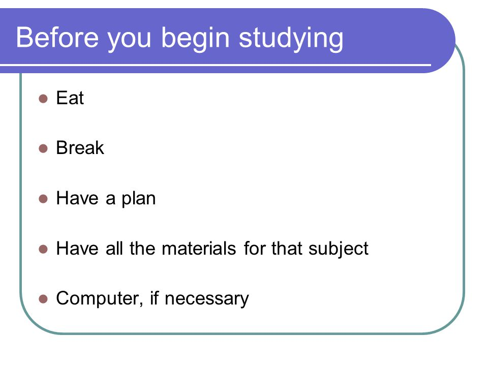 Before you begin studying Eat Break Have a plan Have all the materials for that subject Computer, if necessary