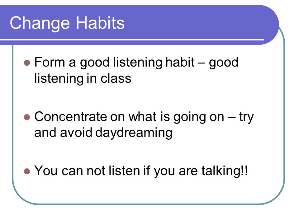Change Habits Form a good listening habit – good listening in class Concentrate on what is going on – try and avoid daydreaming You can not listen if you are talking!!