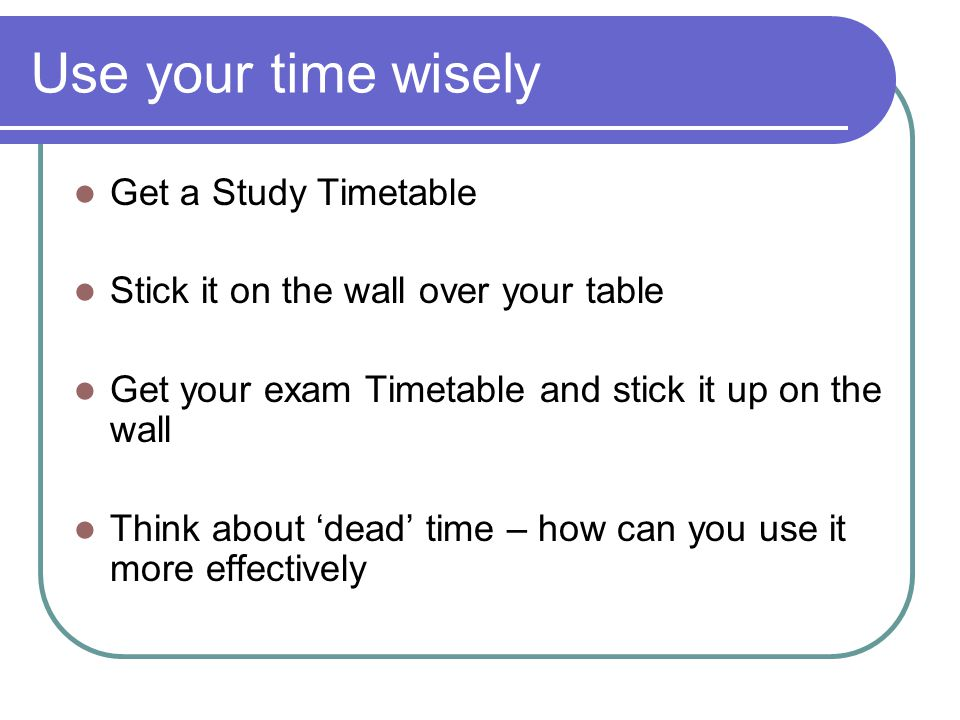 Use your time wisely Get a Study Timetable Stick it on the wall over your table Get your exam Timetable and stick it up on the wall Think about 'dead' time – how can you use it more effectively