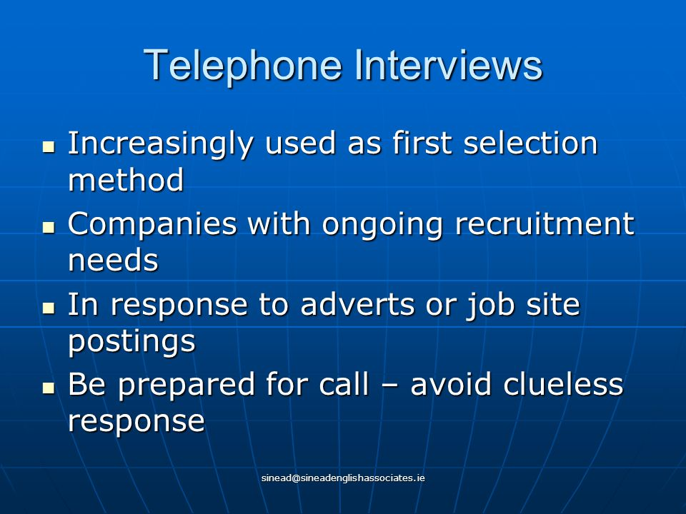 sinead@sineadenglishassociates.ie Telephone Interviews Increasingly used as first selection method Increasingly used as first selection method Companies with ongoing recruitment needs Companies with ongoing recruitment needs In response to adverts or job site postings In response to adverts or job site postings Be prepared for call – avoid clueless response Be prepared for call – avoid clueless response