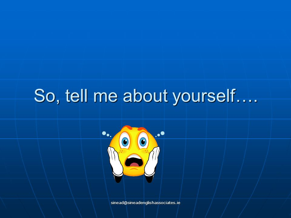 sinead@sineadenglishassociates.ie So, tell me about yourself….