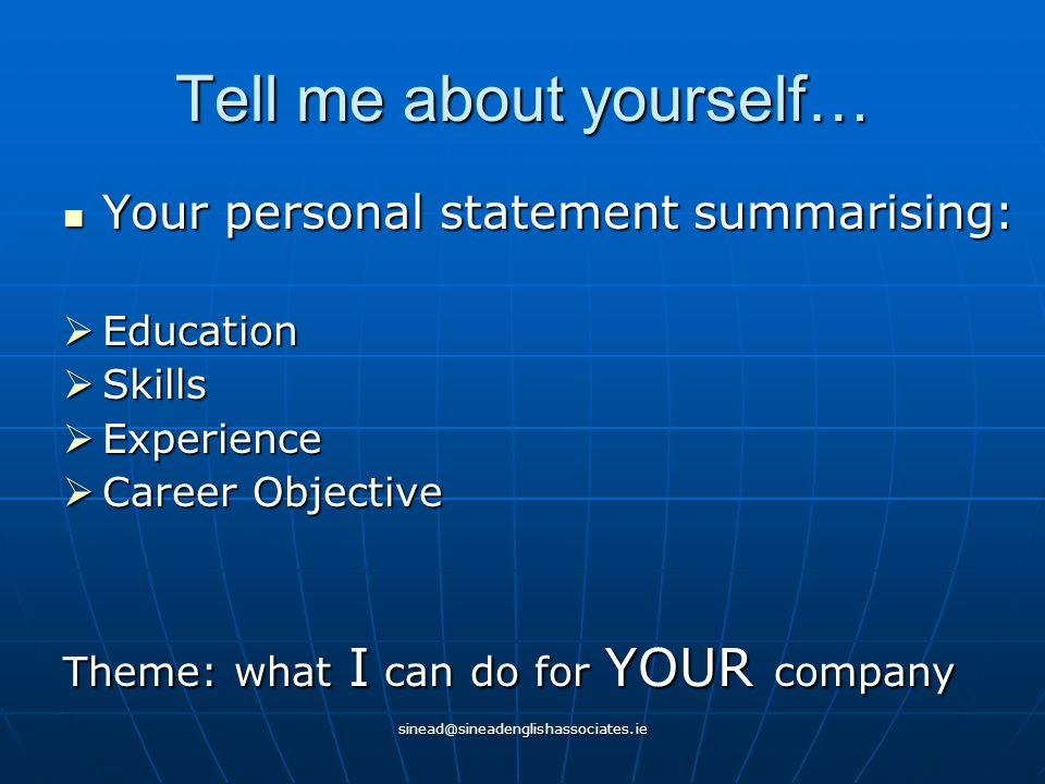 sinead@sineadenglishassociates.ie Tell me about yourself… Your personal statement summarising: Your personal statement summarising:  Education  Skills  Experience  Career Objective Theme: what I can do for YOUR company