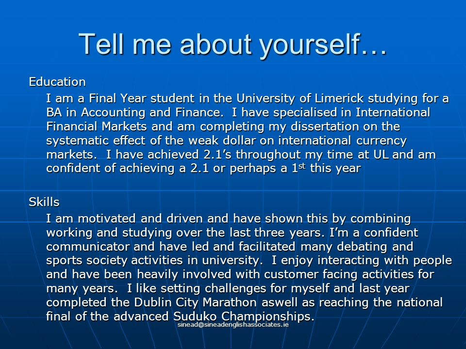 sinead@sineadenglishassociates.ie Tell me about yourself… Education I am a Final Year student in the University of Limerick studying for a BA in Accounting and Finance.