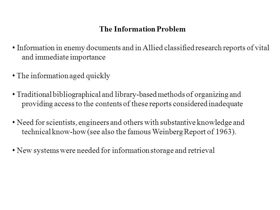 The Information Problem Information in enemy documents and in Allied classified research reports of vital and immediate importance The information aged quickly Traditional bibliographical and library-based methods of organizing and providing access to the contents of these reports considered inadequate Need for scientists, engineers and others with substantive knowledge and technical know-how (see also the famous Weinberg Report of 1963).