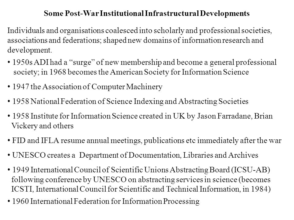 Some Post-War Institutional Infrastructural Developments Individuals and organisations coalesced into scholarly and professional societies, associations and federations; shaped new domains of information research and development.