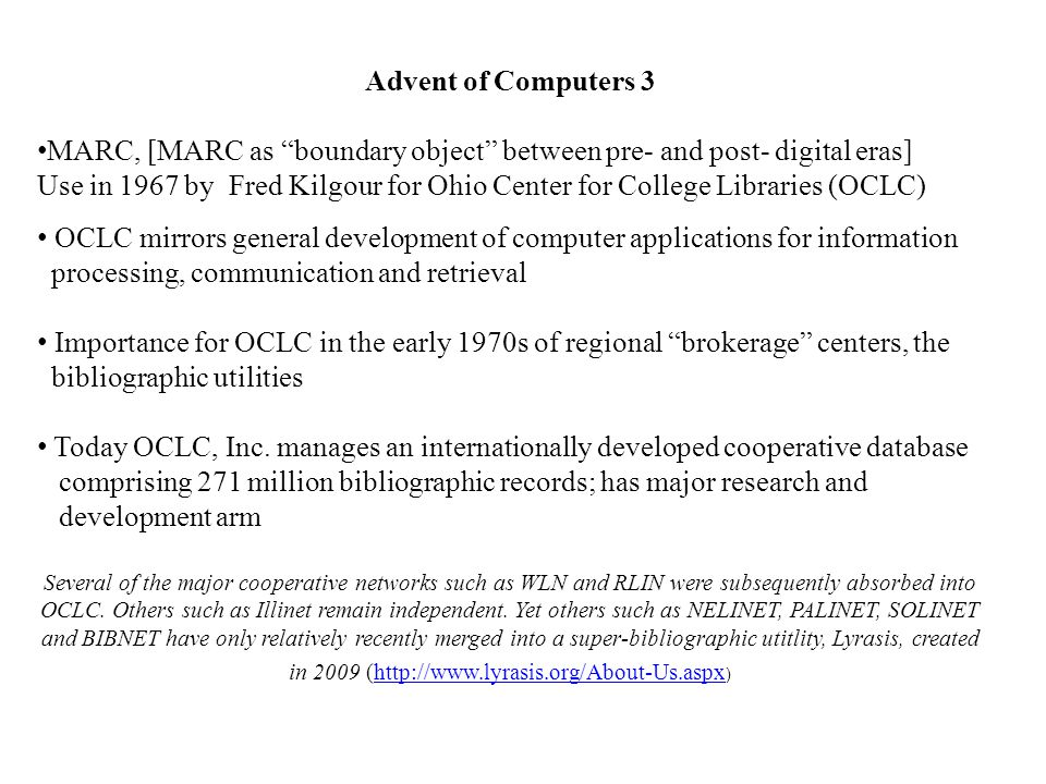 Advent of Computers 3 MARC, [MARC as boundary object between pre- and post- digital eras] Use in 1967 by Fred Kilgour for Ohio Center for College Libraries (OCLC) OCLC mirrors general development of computer applications for information processing, communication and retrieval Importance for OCLC in the early 1970s of regional brokerage centers, the bibliographic utilities Today OCLC, Inc.